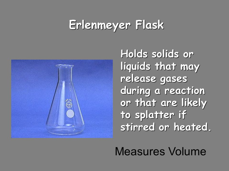 Erlenmeyer Flask Holds solids or liquids that may release gases during a reaction or that are likely to splatter if stirred or heated. Measures Volume