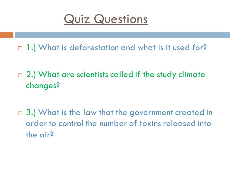 Quiz Questions  1.) What is deforestation and what is it used for.