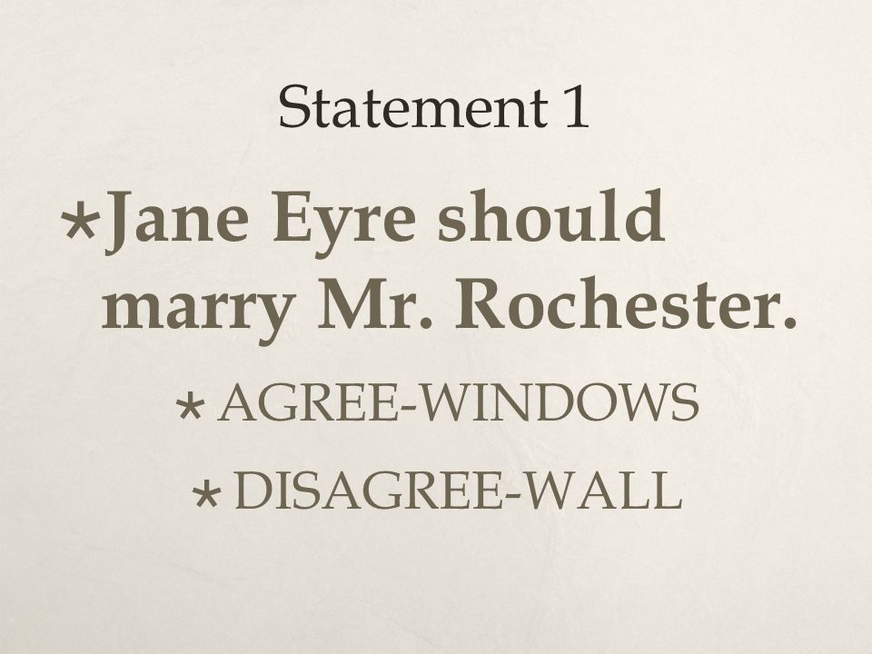 Statement 1  Jane Eyre should marry Mr. Rochester.  AGREE-WINDOWS  DISAGREE-WALL