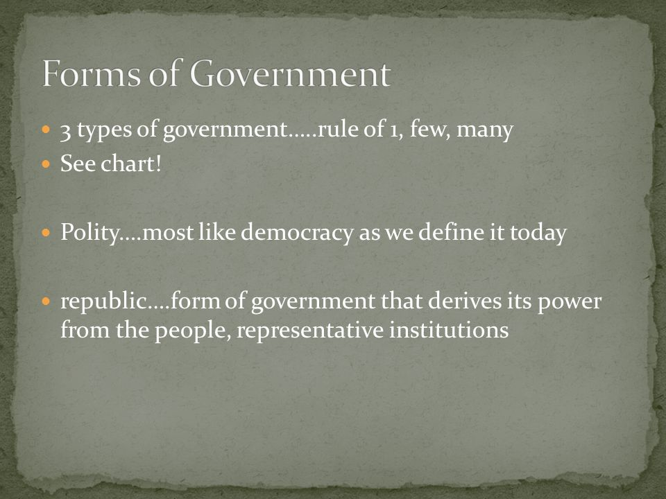 3 types of government…..rule of 1, few, many See chart! Polity….most like democracy as we define it today republic….form of government that derives it