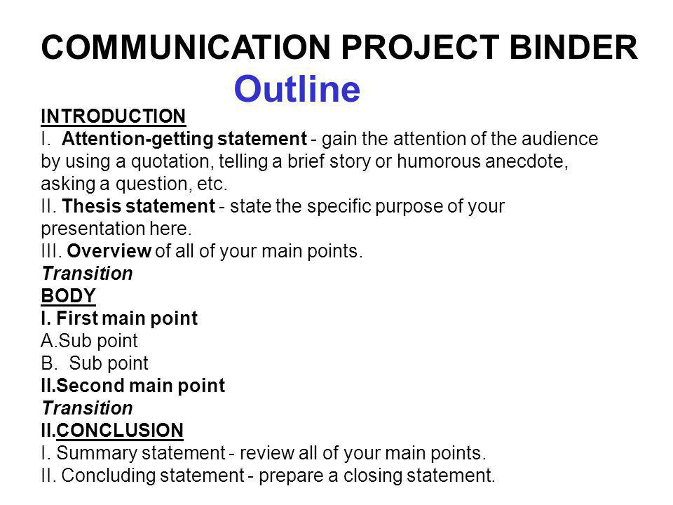 INTRODUCTION I. Attention-getting statement - gain the attention of the audience by using a quotation, telling a brief story or humorous anecdote, ask