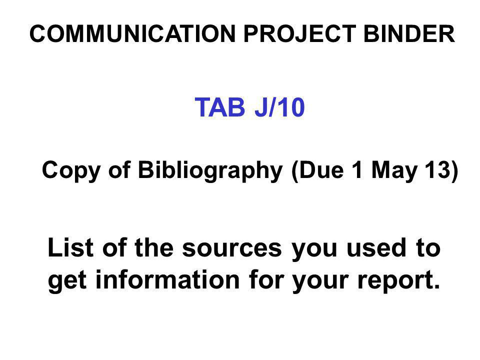 List of the sources you used to get information for your report. COMMUNICATION PROJECT BINDER TAB J/10 Copy of Bibliography (Due 1 May 13)
