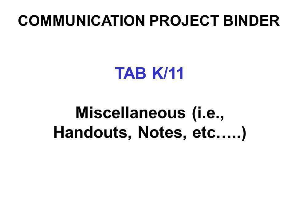 COMMUNICATION PROJECT BINDER TAB K/11 Miscellaneous (i.e., Handouts, Notes, etc…..)