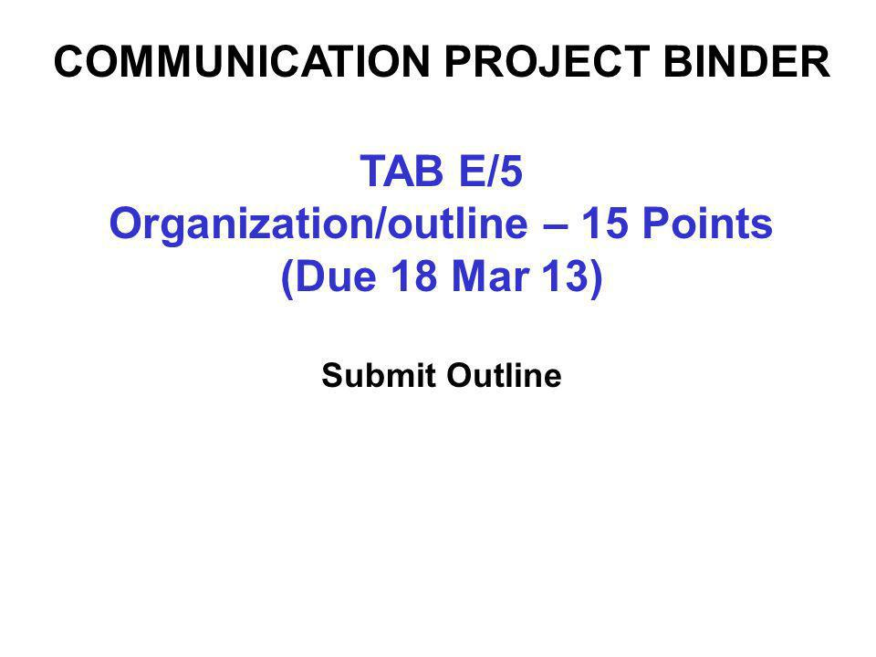 TAB E/5 Organization/outline – 15 Points (Due 18 Mar 13) Submit Outline COMMUNICATION PROJECT BINDER