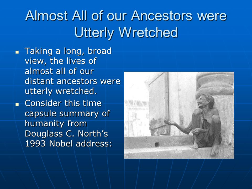 Almost All of our Ancestors were Utterly Wretched Taking a long, broad view, the lives of almost all of our distant ancestors were utterly wretched. T