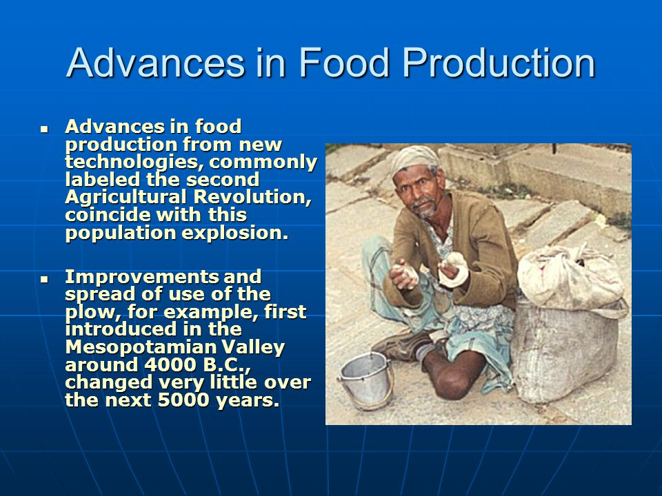 Advances in Food Production Advances in food production from new technologies, commonly labeled the second Agricultural Revolution, coincide with this
