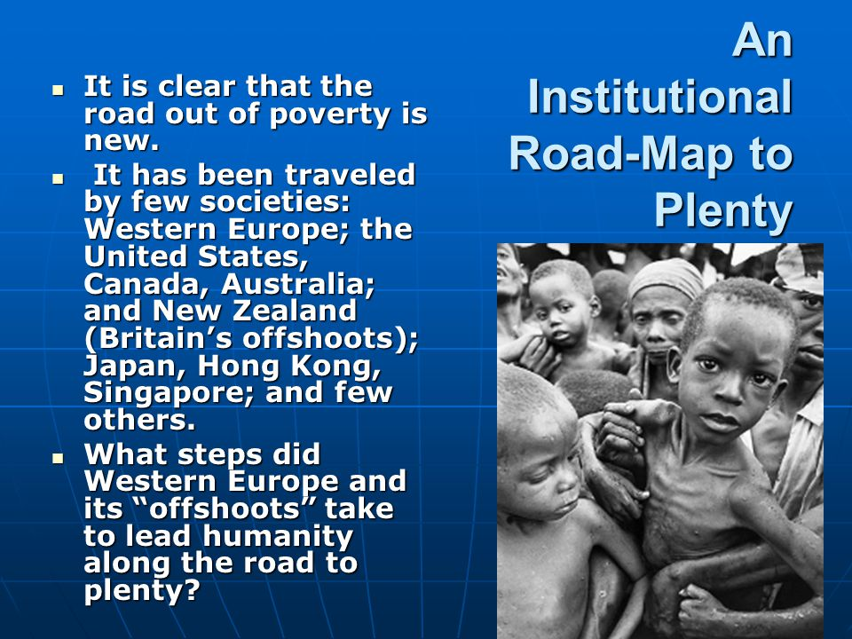 An Institutional Road-Map to Plenty It is clear that the road out of poverty is new. It is clear that the road out of poverty is new. It has been trav