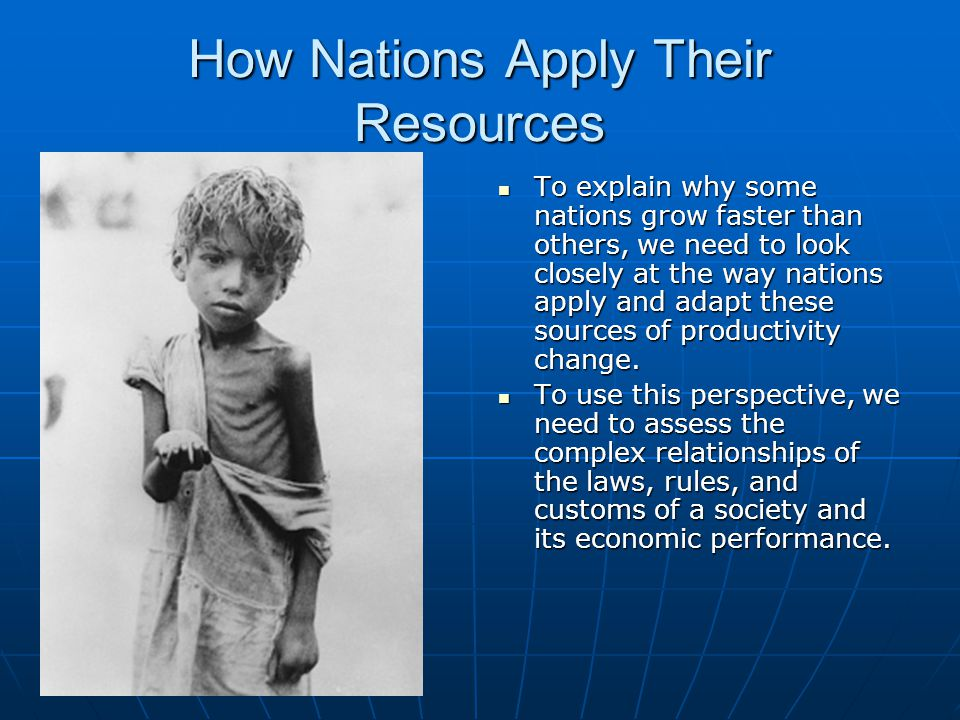 How Nations Apply Their Resources To explain why some nations grow faster than others, we need to look closely at the way nations apply and adapt thes