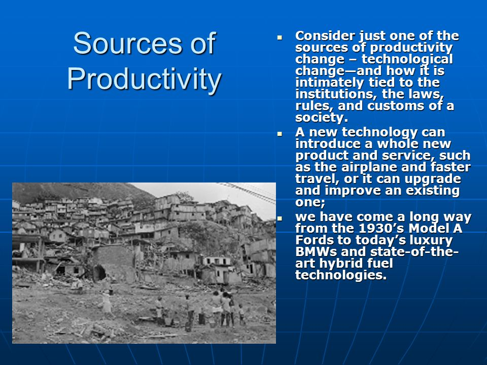 Sources of Productivity Consider just one of the sources of productivity change – technological change—and how it is intimately tied to the institutio