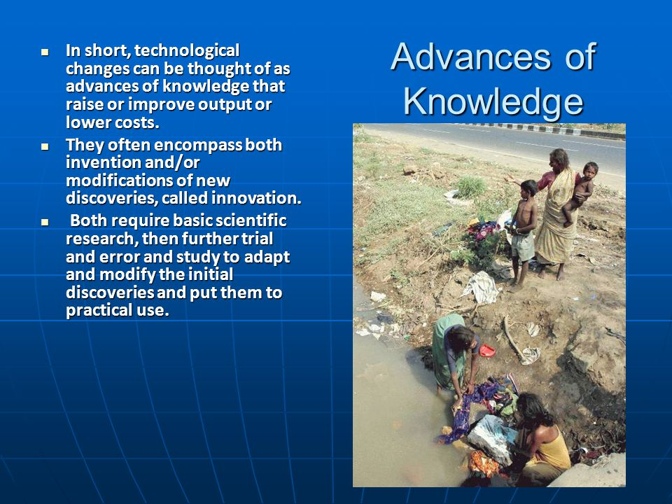 Advances of Knowledge In short, technological changes can be thought of as advances of knowledge that raise or improve output or lower costs. In short
