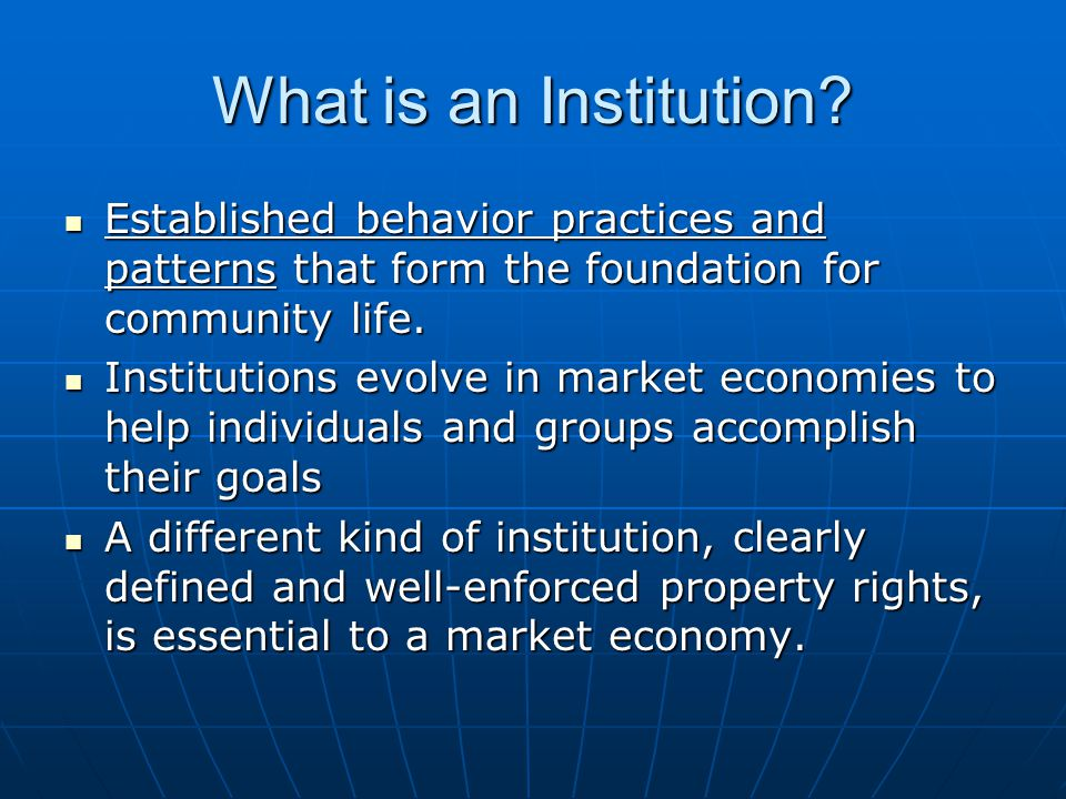 What is an Institution? Established behavior practices and patterns that form the foundation for community life. Established behavior practices and pa