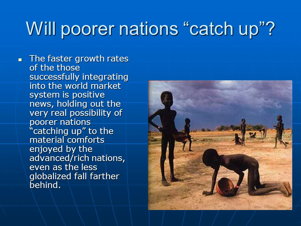"""Will poorer nations """"catch up""""? The faster growth rates of the those successfully integrating into the world market system is positive news, holding o"""