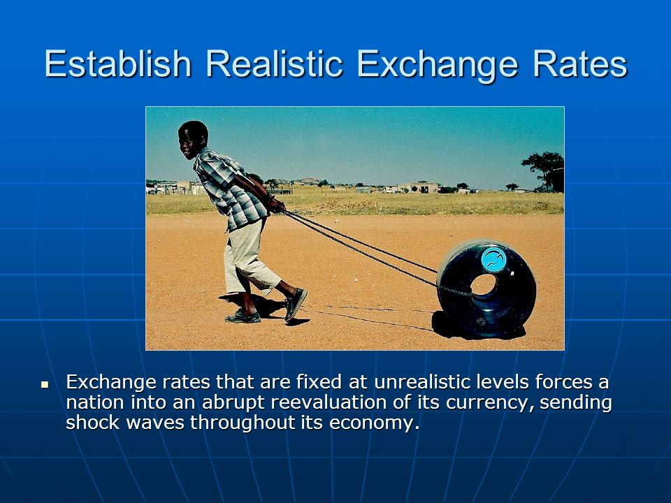 Establish Realistic Exchange Rates Exchange rates that are fixed at unrealistic levels forces a nation into an abrupt reevaluation of its currency, se