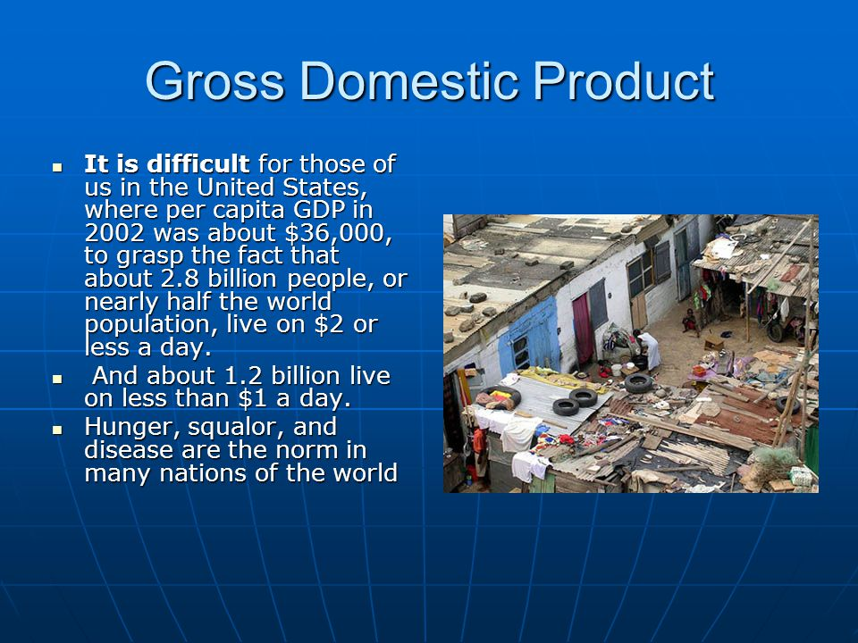 Gross Domestic Product It is difficult for those of us in the United States, where per capita GDP in 2002 was about $36,000, to grasp the fact that ab