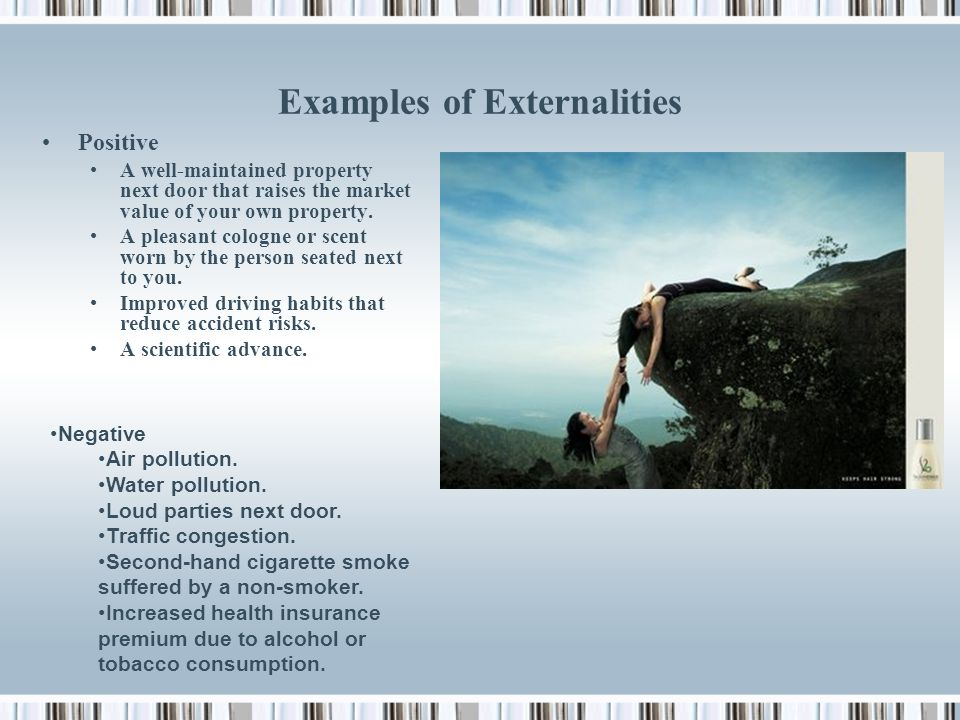 Externalities Economic side effects to uninvolved third parties. May be positive – provides unexpected advantage Or negative – provides unexpected con