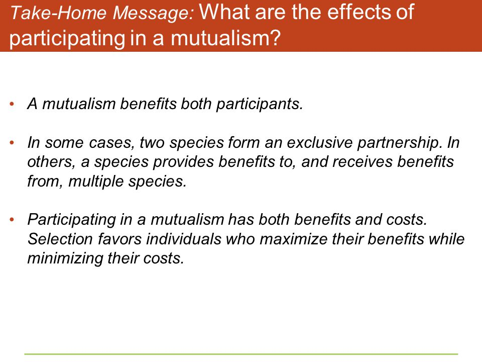 Take-Home Message: What are the effects of participating in a mutualism? A mutualism benefits both participants. In some cases, two species form an ex
