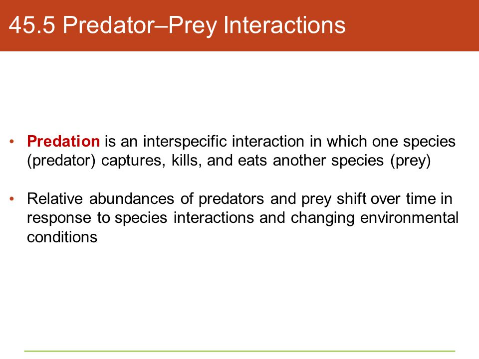 45.5 Predator–Prey Interactions Predation is an interspecific interaction in which one species (predator) captures, kills, and eats another species (p