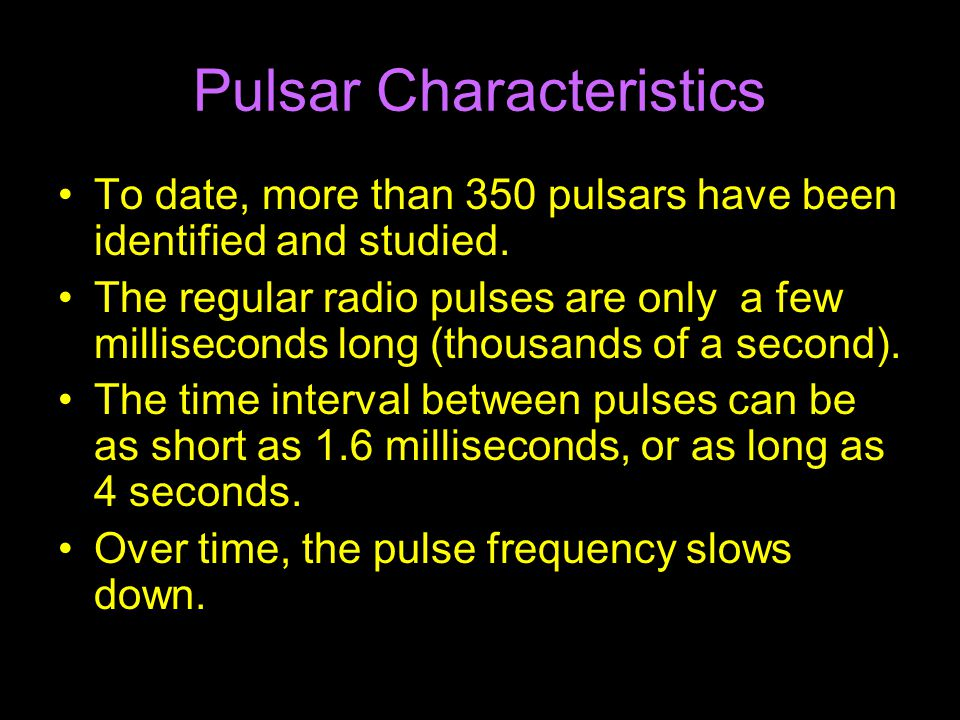 Pulsar Characteristics To date, more than 350 pulsars have been identified and studied.
