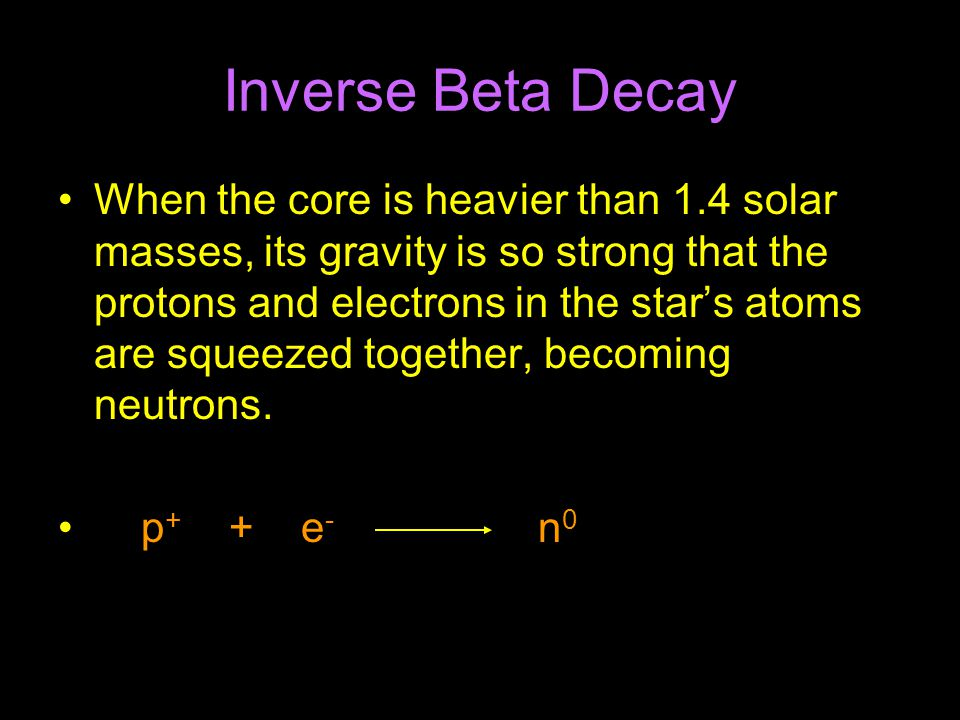 Inverse Beta Decay When the core is heavier than 1.4 solar masses, its gravity is so strong that the protons and electrons in the star's atoms are squeezed together, becoming neutrons.