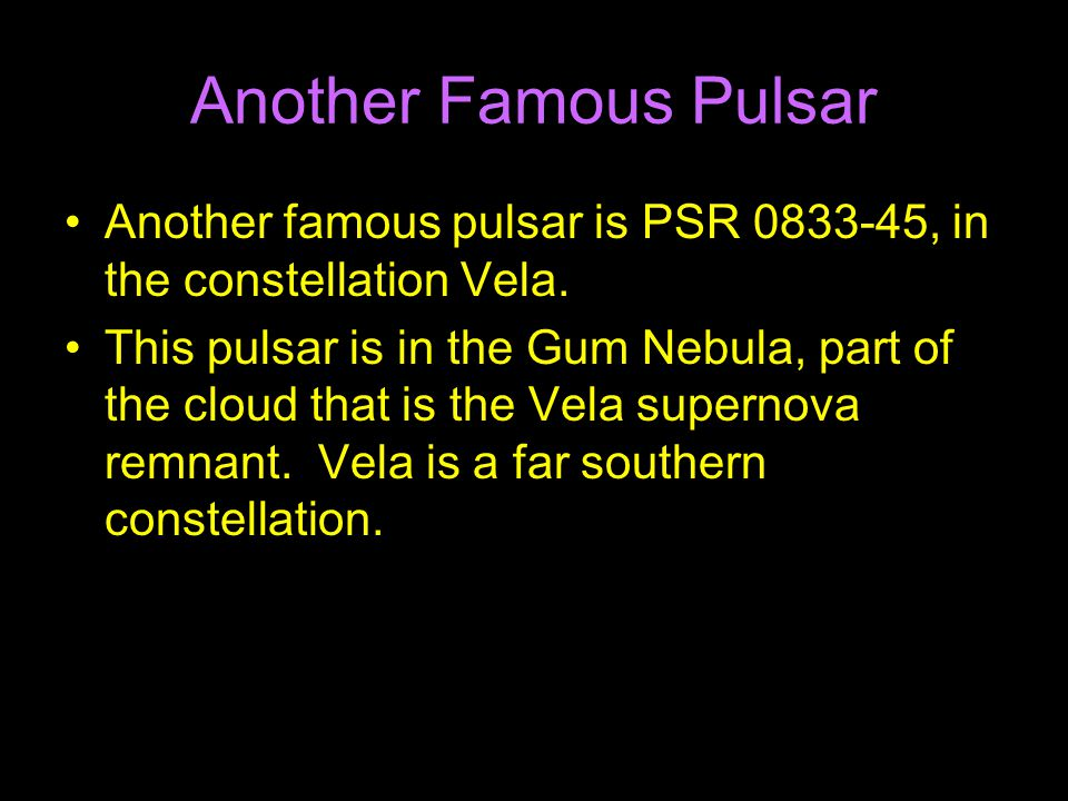 Another Famous Pulsar Another famous pulsar is PSR 0833-45, in the constellation Vela.
