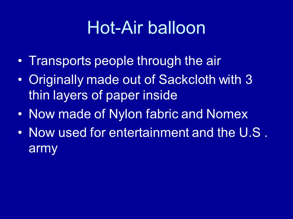 Hot-Air balloon Transports people through the air Originally made out of Sackcloth with 3 thin layers of paper inside Now made of Nylon fabric and Nomex Now used for entertainment and the U.S.