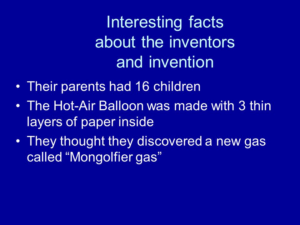 Interesting facts about the inventors and invention Their parents had 16 children The Hot-Air Balloon was made with 3 thin layers of paper inside They thought they discovered a new gas called Mongolfier gas