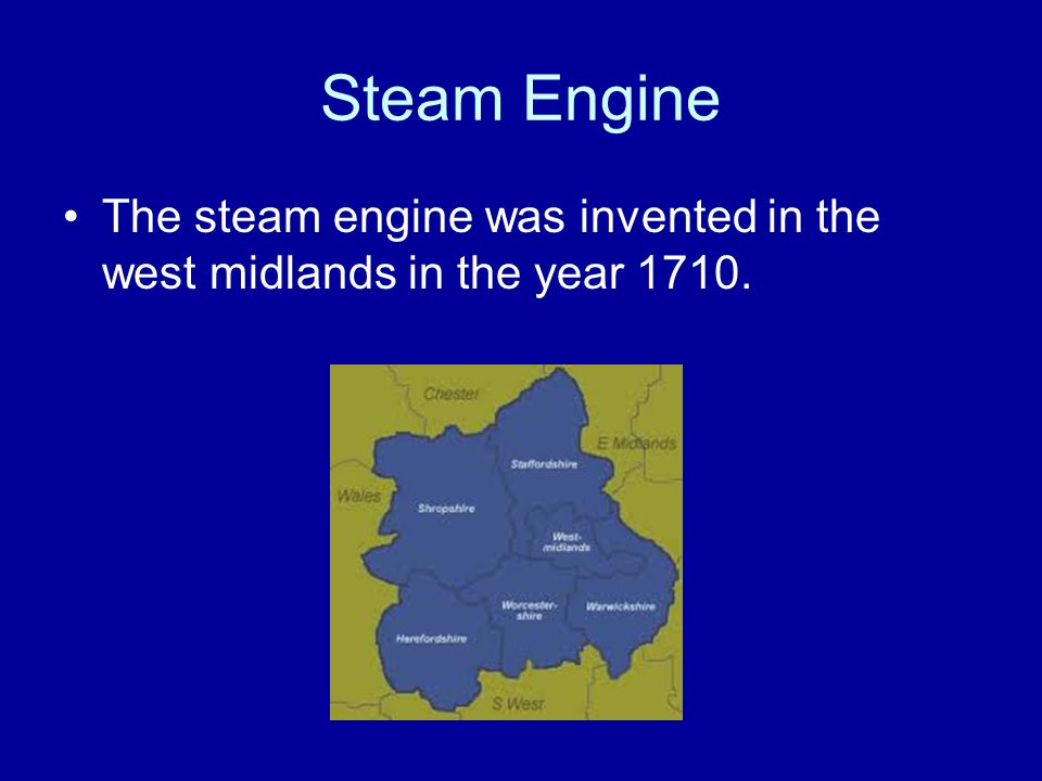 Steam Engine The steam engine was invented in the west midlands in the year 1710.