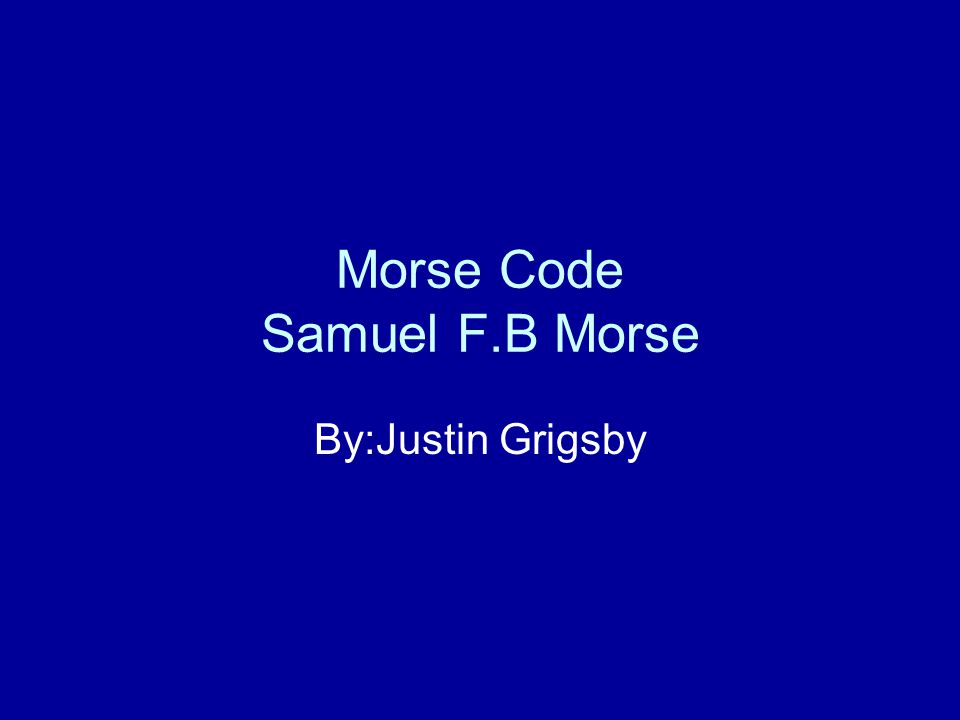 Morse Code Samuel F.B Morse By:Justin Grigsby