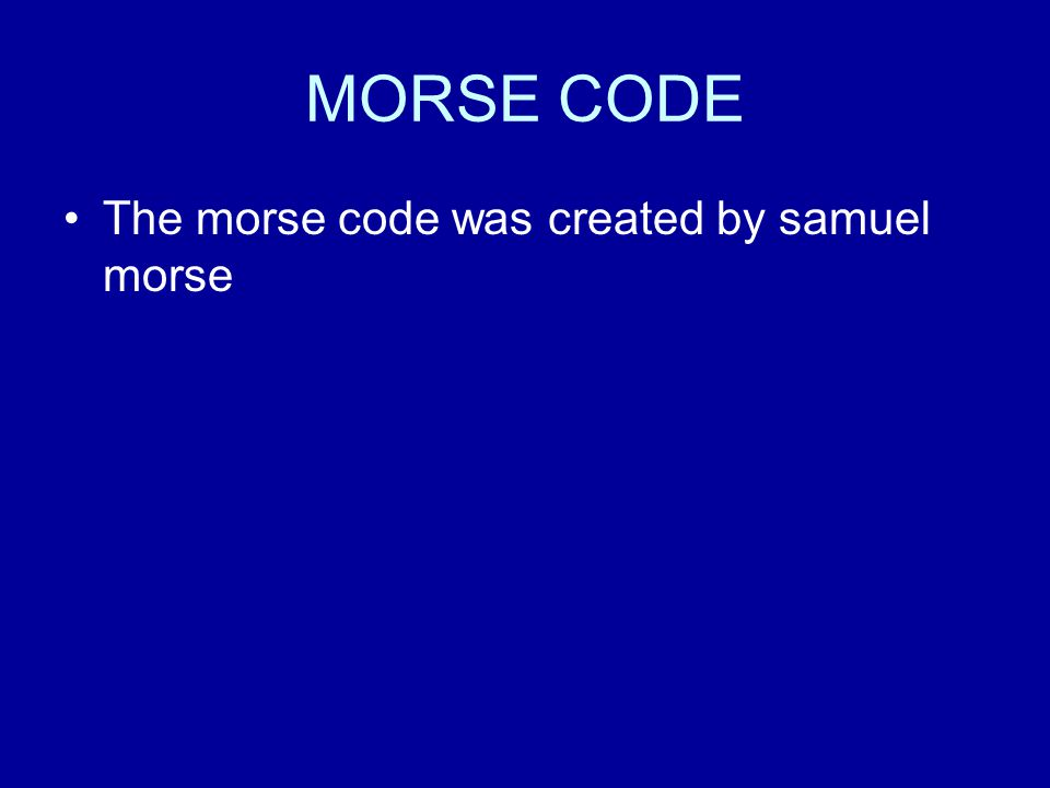 MORSE CODE The morse code was created by samuel morse