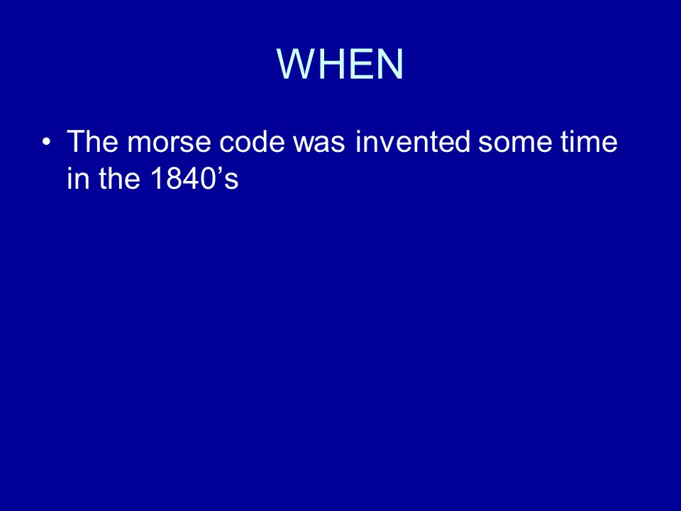 WHEN The morse code was invented some time in the 1840's