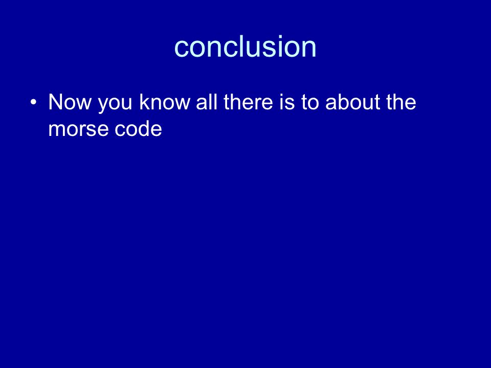 conclusion Now you know all there is to about the morse code