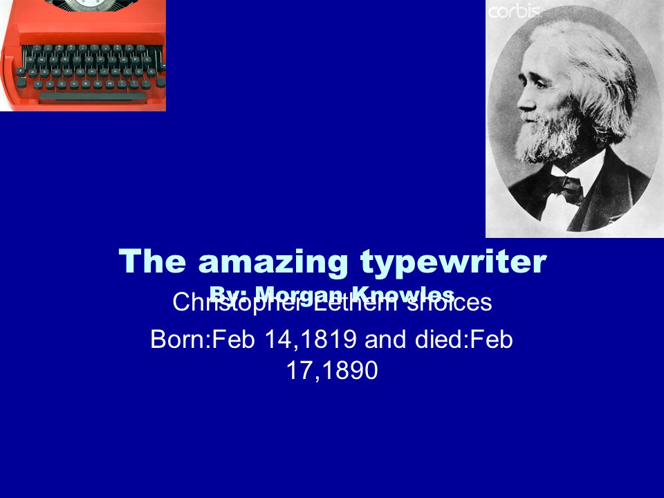 The amazing typewriter By: Morgan Knowles Christopher Lethem sholces Born:Feb 14,1819 and died:Feb 17,1890