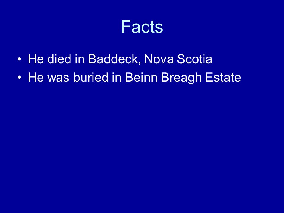 Facts He died in Baddeck, Nova Scotia He was buried in Beinn Breagh Estate