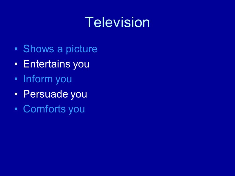Television Shows a picture Entertains you Inform you Persuade you Comforts you