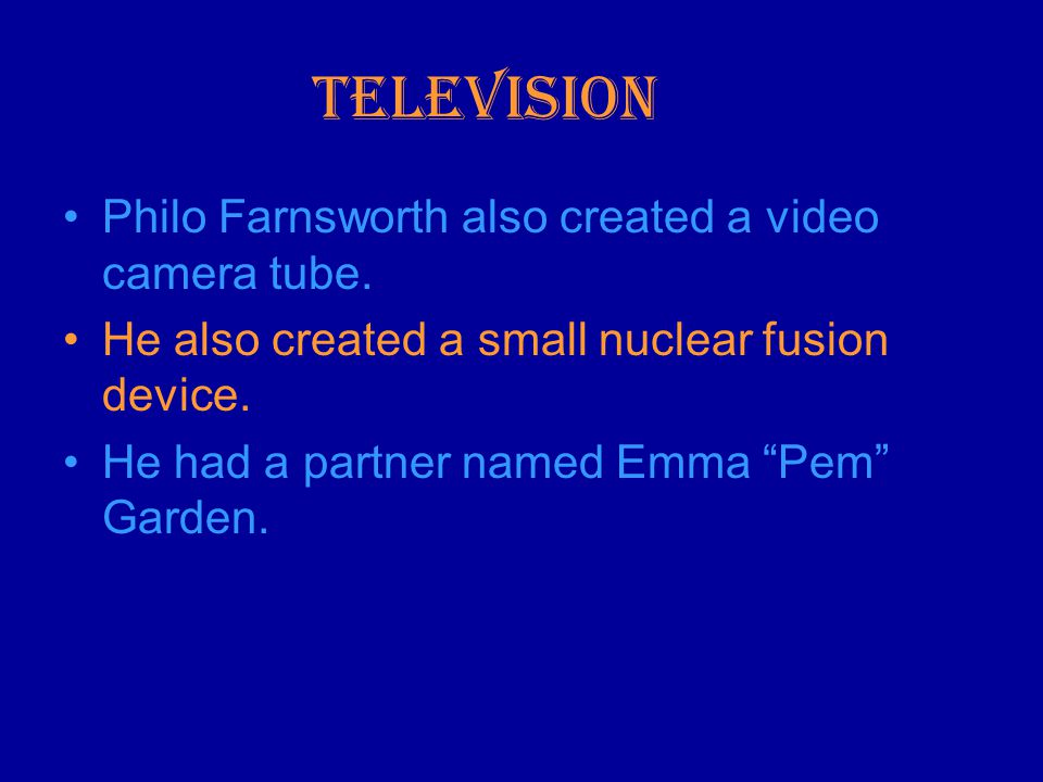 Television Philo Farnsworth also created a video camera tube.