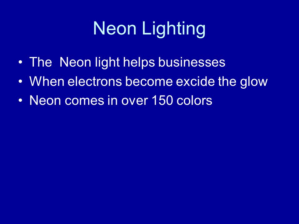 Neon Lighting The Neon light helps businesses When electrons become excide the glow Neon comes in over 150 colors