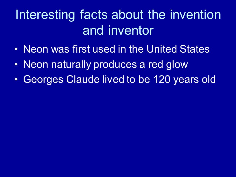 Interesting facts about the invention and inventor Neon was first used in the United States Neon naturally produces a red glow Georges Claude lived to be 120 years old
