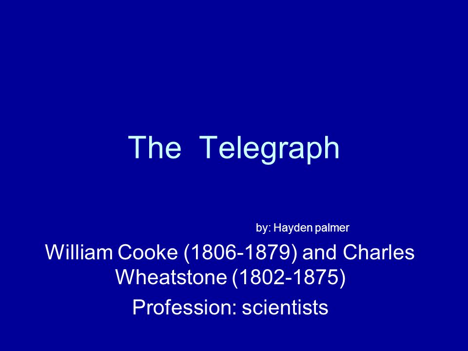 The Telegraph by: Hayden palmer William Cooke (1806-1879) and Charles Wheatstone (1802-1875) Profession: scientists
