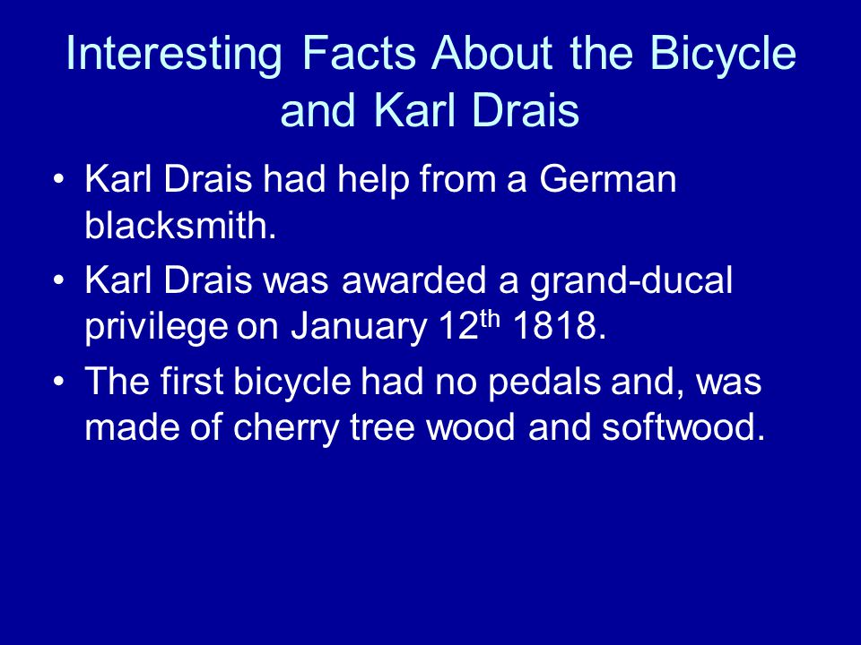 Interesting Facts About the Bicycle and Karl Drais Karl Drais had help from a German blacksmith.