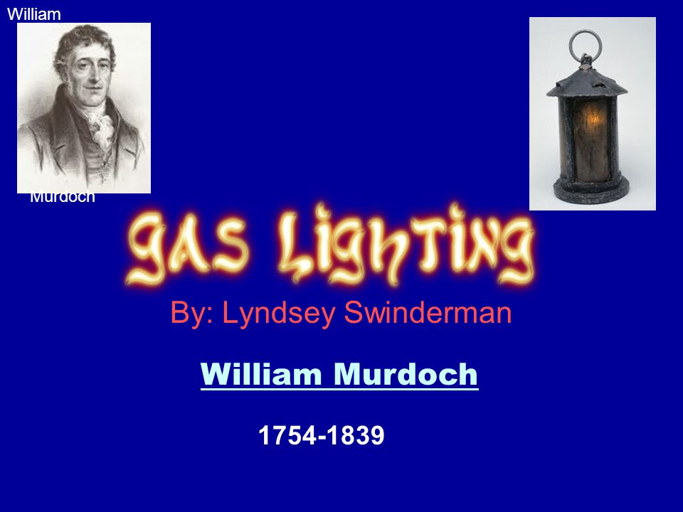 By: Lyndsey Swinderman William Murdoch William Murdoch 1754-1839