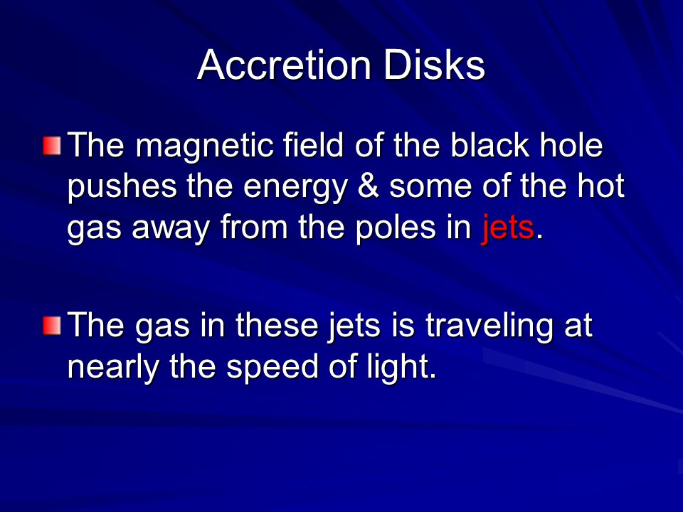 Accretion Disks The magnetic field of the black hole pushes the energy & some of the hot gas away from the poles in jets.