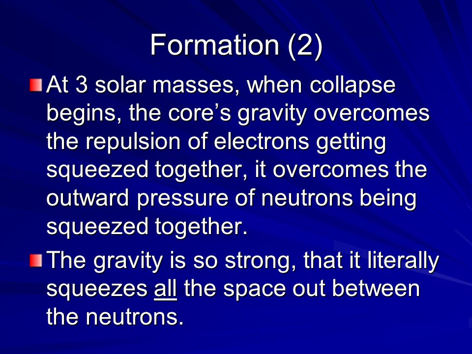 Formation (2) At 3 solar masses, when collapse begins, the core's gravity overcomes the repulsion of electrons getting squeezed together, it overcomes the outward pressure of neutrons being squeezed together.