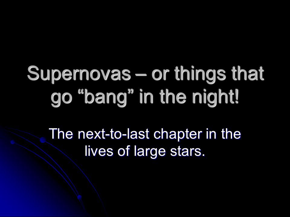 """Supernovas – or things that go """"bang"""" in the night! The next-to-last chapter in the lives of large stars."""