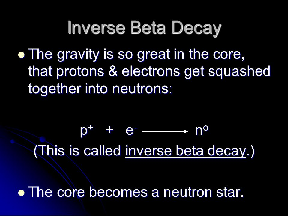 Inverse Beta Decay The gravity is so great in the core, that protons & electrons get squashed together into neutrons: The gravity is so great in the c