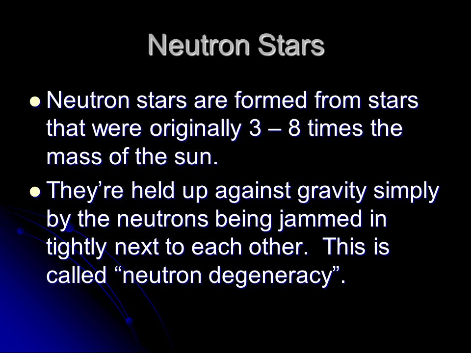 Neutron Stars Neutron stars are formed from stars that were originally 3 – 8 times the mass of the sun. Neutron stars are formed from stars that were