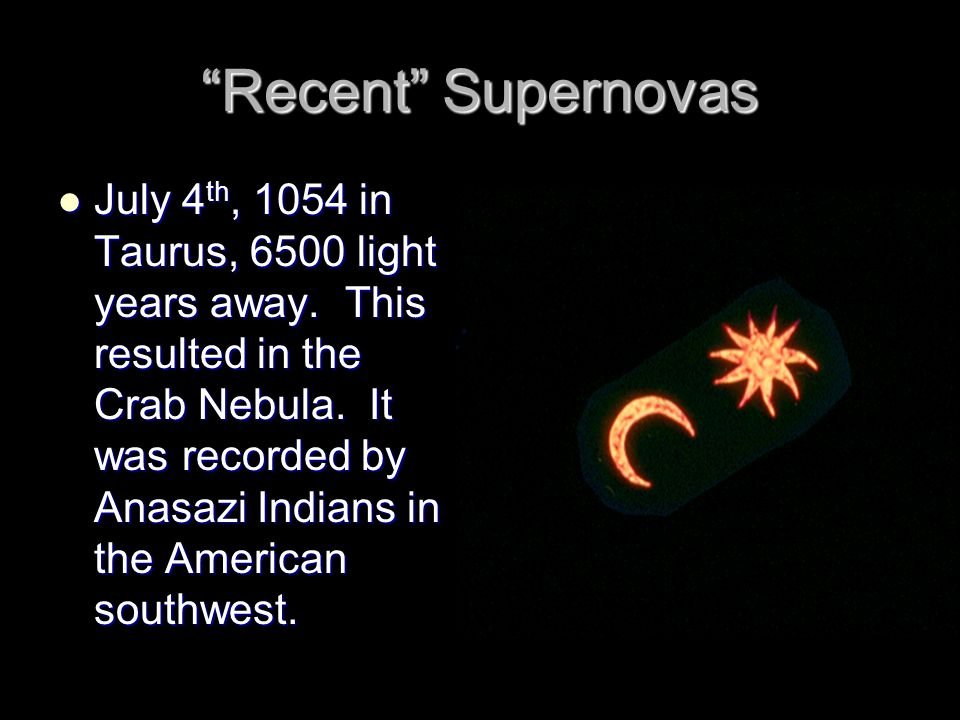 """""""Recent"""" Supernovas July 4 th, 1054 in Taurus, 6500 light years away. This resulted in the Crab Nebula. It was recorded by Anasazi Indians in the Amer"""