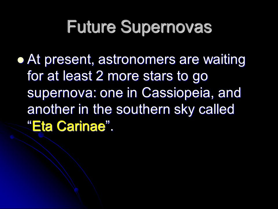 Future Supernovas At present, astronomers are waiting for at least 2 more stars to go supernova: one in Cassiopeia, and another in the southern sky ca
