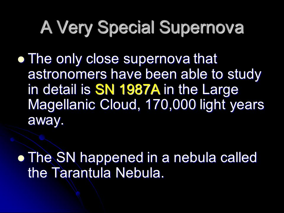 A Very Special Supernova The only close supernova that astronomers have been able to study in detail is SN 1987A in the Large Magellanic Cloud, 170,00