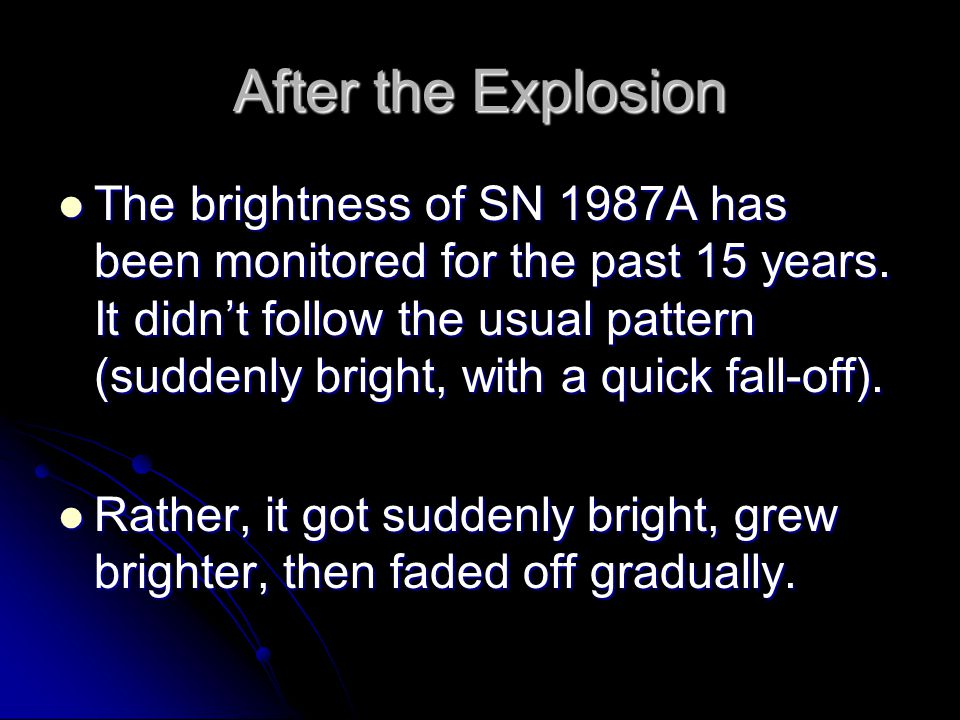 After the Explosion The brightness of SN 1987A has been monitored for the past 15 years. It didn't follow the usual pattern (suddenly bright, with a q