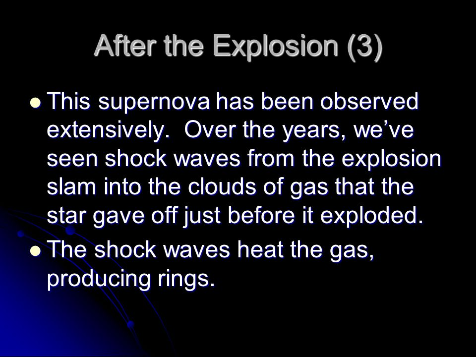 After the Explosion (3) This supernova has been observed extensively. Over the years, we've seen shock waves from the explosion slam into the clouds o